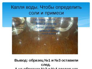 Капля воды. Чтобы определить соли и примеси Вывод: образец №1 и №3 оставили с