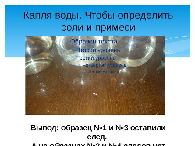Капля воды. Чтобы определить соли и примеси Вывод: образец №1 и №3 оставили с...