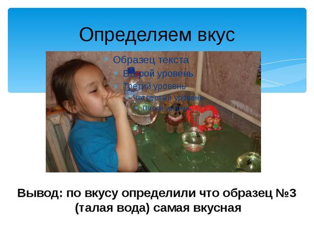 Определяем вкус Вывод: по вкусу определили что образец №3 (талая вода) самая...