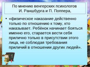 По мнению венгерских психологов И. Раншбурга и П. Поппера, «физическое наказа