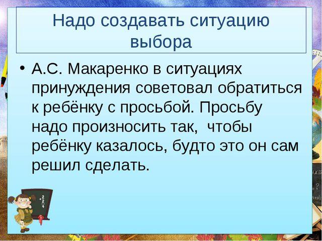 Надо создавать ситуацию выбора А.С. Макаренко в ситуациях принуждения советов...