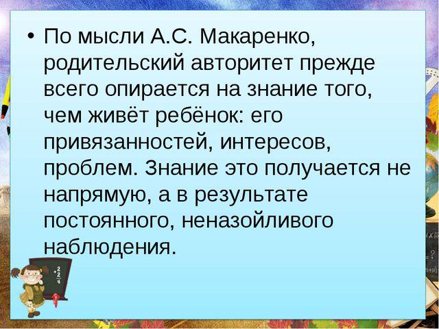 По мысли А.С. Макаренко, родительский авторитет прежде всего опирается на зна...