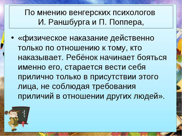 По мнению венгерских психологов И. Раншбурга и П. Поппера, «физическое наказа...