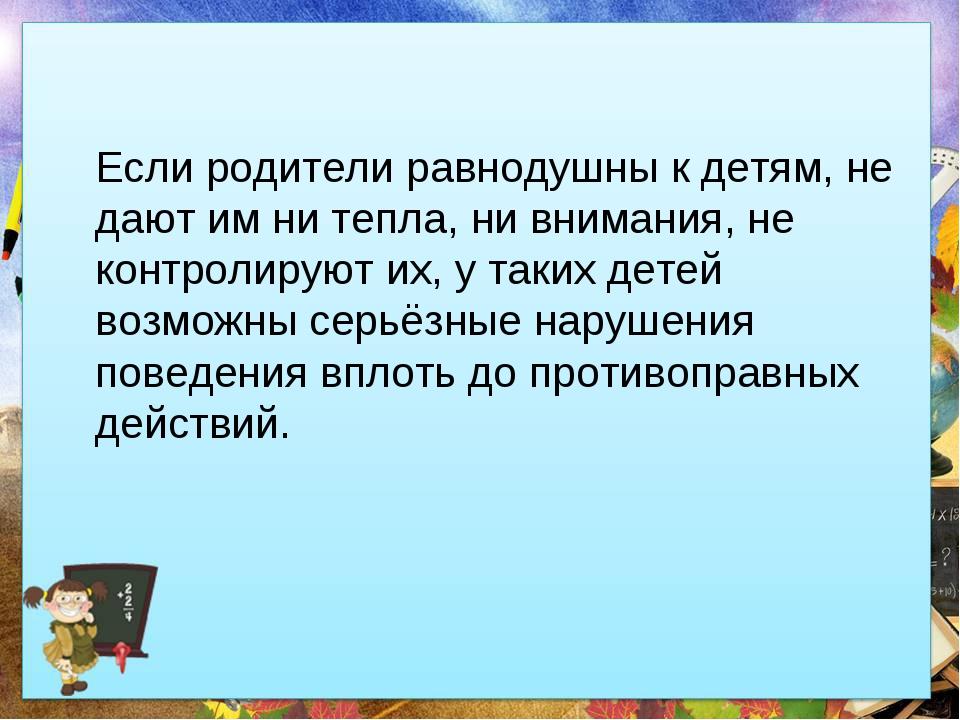 Если родители равнодушны к детям, не дают им ни тепла, ни внимания, не контр...