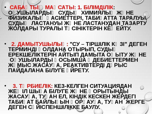 САБАҚТЫҢ МАҚСАТЫ: 1. БІЛІМДІЛІК: ОҚУШЫЛАРДЫҢ СУДЫҢ ХИМИЯЛЫҚ ЖӘНЕ ФИЗИКАЛЫҚ Қ...