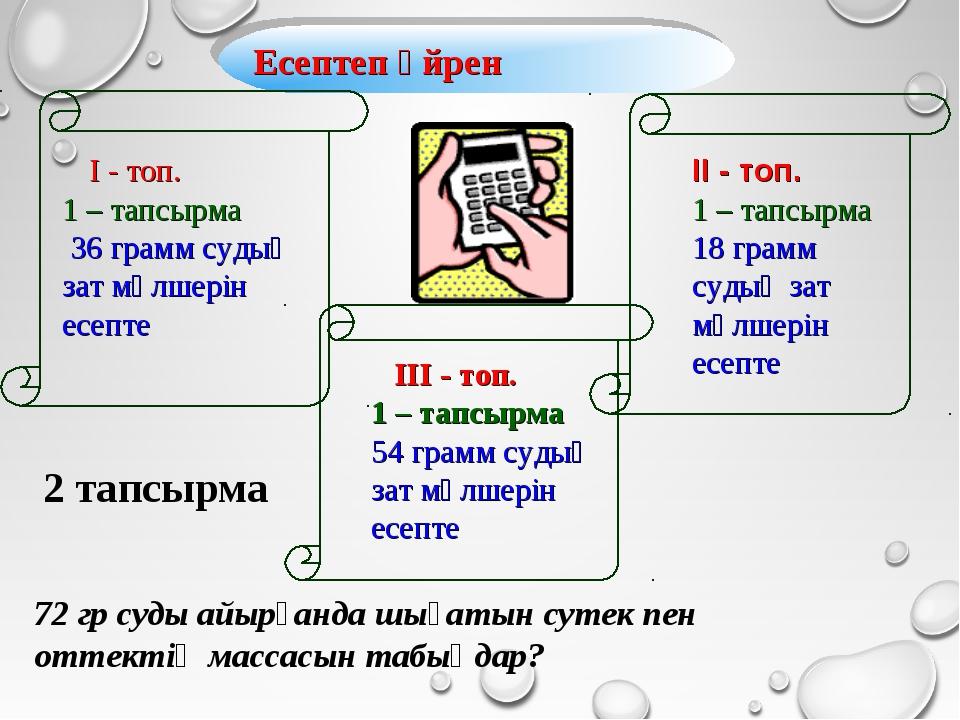 І - топ. 1 – тапсырма 36 грамм судың зат мөлшерін есепте Есептеп үйрен ІІ -...
