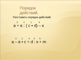 Порядок действий. Расставить порядок действий: а + в : ( с • d) – к 1 2 3 4 а