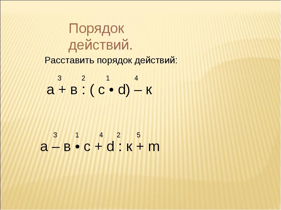 Порядок действий. Расставить порядок действий: а + в : ( с • d) – к 1 2 3 4 а...