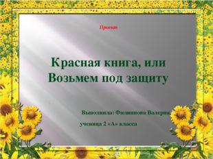 Проект Красная книга, или Возьмем под защиту Выполнила: Филиппова Валерия, у