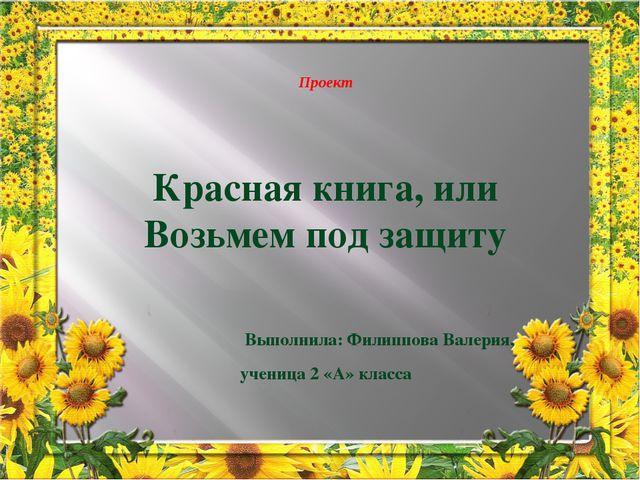 Проект Красная книга, или Возьмем под защиту Выполнила: Филиппова Валерия, у...
