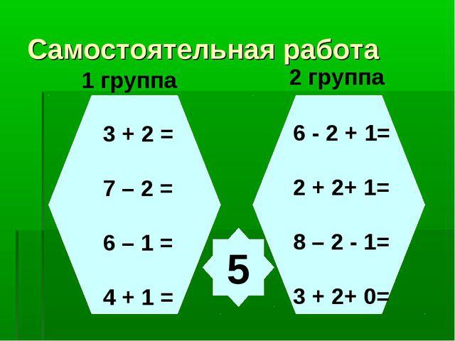 Самостоятельная работа 1 группа 3 + 2 = 7 – 2 = 6 – 1 = 4 + 1 = 2 группа 6 -...