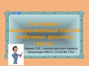 Системно-деятельностный подход в обучении русскому языку Черных Л.И., учитель