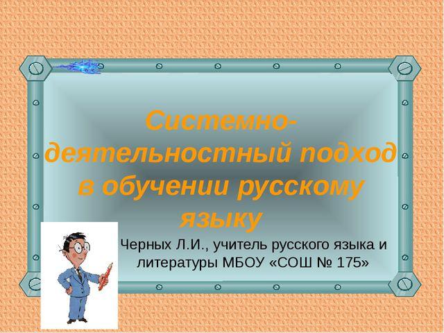 Системно-деятельностный подход в обучении русскому языку Черных Л.И., учитель...