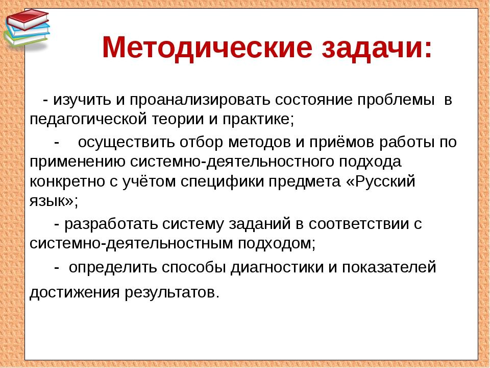 Методические задачи: - изучить и проанализировать состояние проблемы в педаг...