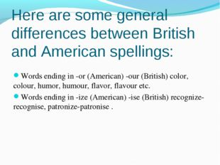 Here are some general differences between British and American spellings: Wor