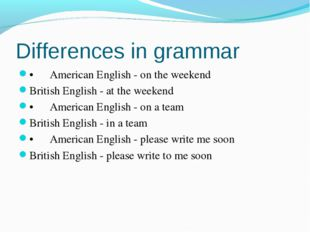 Differences in grammar •American English - on the weekend British English -