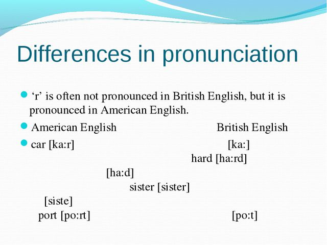 Differences in pronunciation 'r' is often not pronounced in British English,...