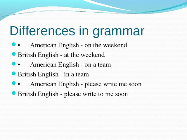 Differences in grammar •American English - on the weekend British English -...