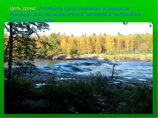 Цель урока: Углублять представление о ценности природы для человека и роли че...