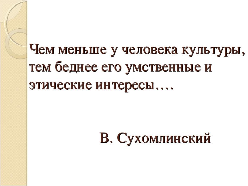 Чем меньше у человека культуры, тем беднее его умственные и этические интерес...