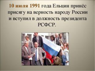 10 июля 1991 года Ельцин принёс присягу на верность народу России и вступил в