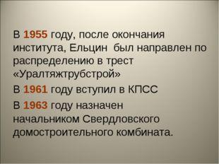 В 1955 году, после окончания института, Ельцин был направлен по распределению
