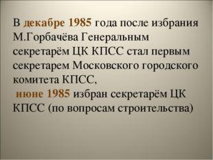 В декабре 1985 года после избрания М.Горбачёва Генеральным секретарём ЦК КПСС