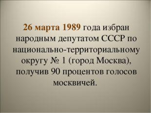 26 марта 1989 года избран народным депутатом СССР по национально-территориаль