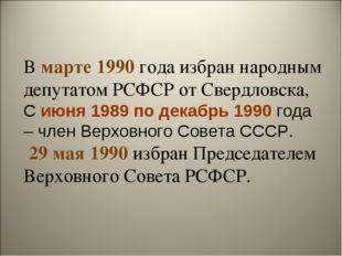 В марте 1990 года избран народным депутатом РСФСР от Свердловска, С июня 1989