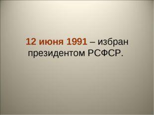 12 июня 1991 – избран президентом РСФСР.