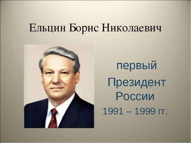 Ельцин Борис Николаевич первый Президент России 1991 – 1999 гг.