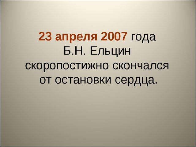 23 апреля 2007 года Б.Н. Ельцин скоропостижно скончался от остановки сердца.