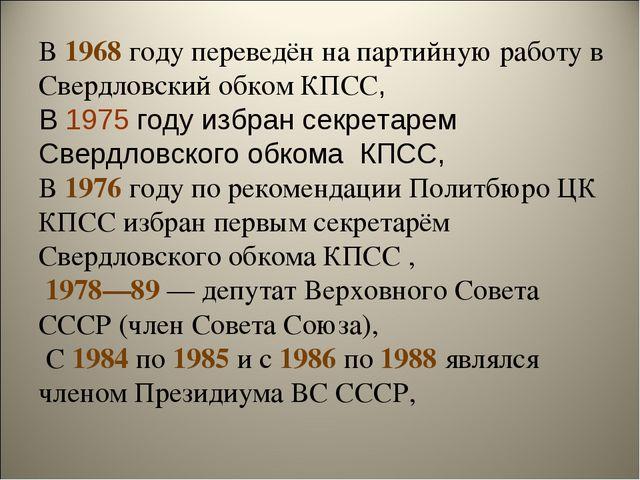В 1968 году переведён на партийную работу в Свердловский обком КПСС, В 1975 г...