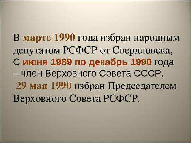 В марте 1990 года избран народным депутатом РСФСР от Свердловска, С июня 1989...