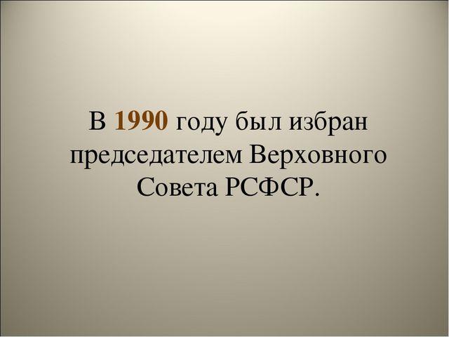 В 1990 году был избран председателем Верховного Совета РСФСР.