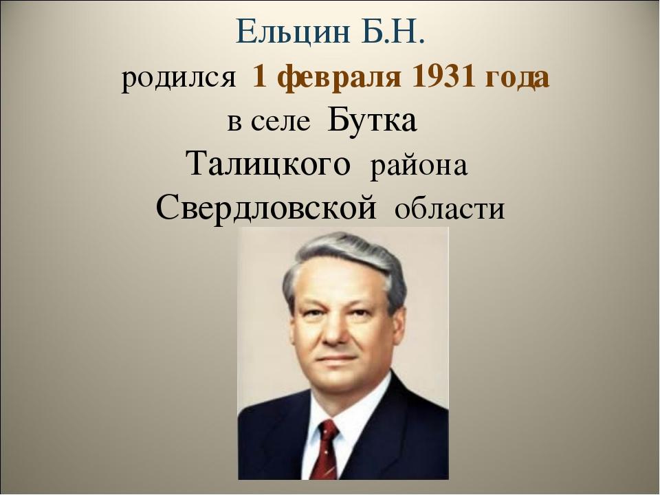 Ельцин Б.Н. родился 1 февраля 1931 года в селе Бутка Талицкого района Свердло...