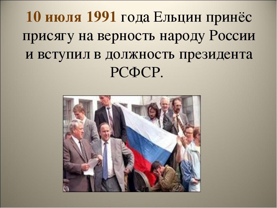 10 июля 1991 года Ельцин принёс присягу на верность народу России и вступил в...
