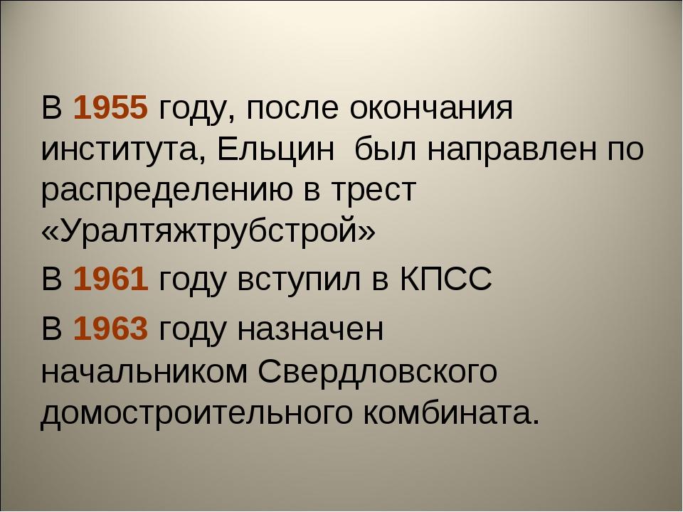 В 1955 году, после окончания института, Ельцин был направлен по распределению...