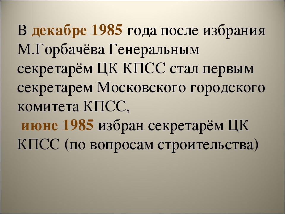 В декабре 1985 года после избрания М.Горбачёва Генеральным секретарём ЦК КПСС...