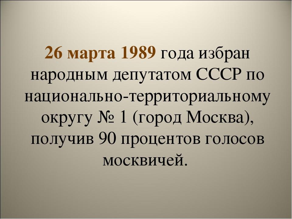26 марта 1989 года избран народным депутатом СССР по национально-территориаль...