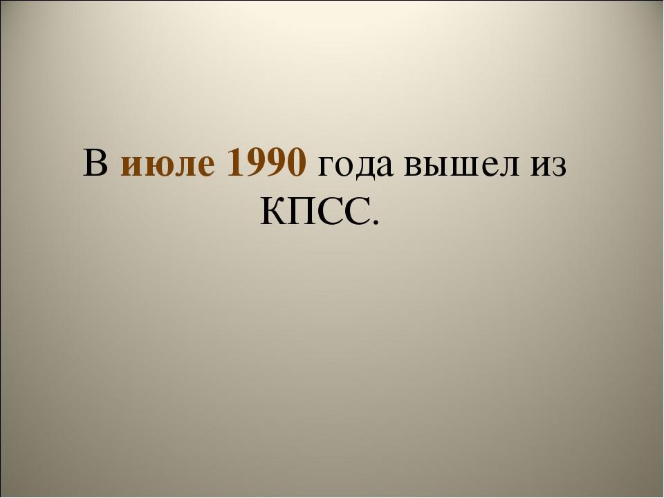 В июле 1990 года вышел из КПСС.
