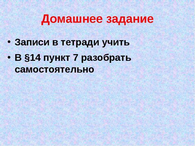 Домашнее задание Записи в тетради учить В §14 пункт 7 разобрать самостоятельно