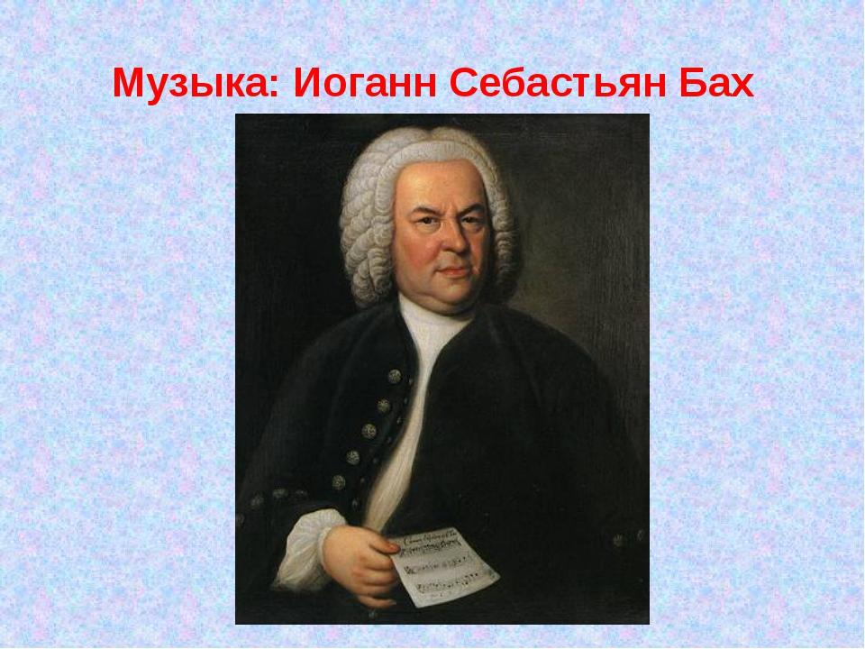 Музыка: Иоганн Себастьян Бах