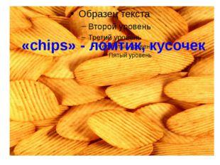 «chips» - ломтик, кусочек