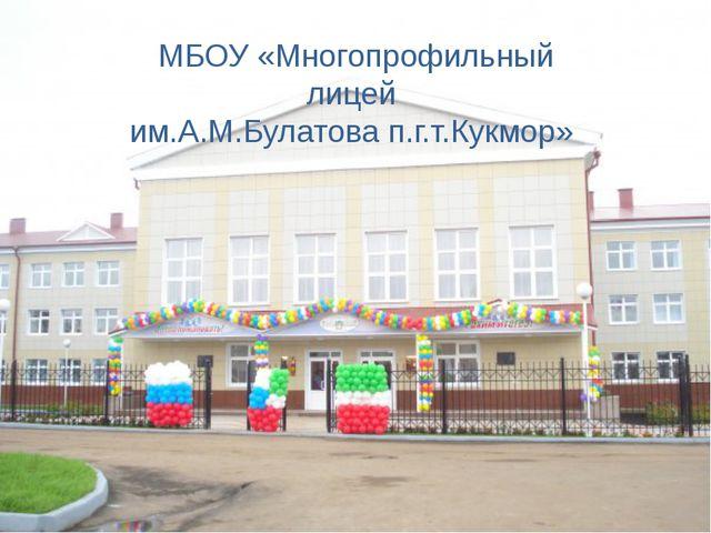 МБОУ «Многопрофильный лицей им.А.М.Булатова п.г.т.Кукмор»