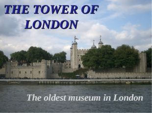 THE TOWER OF LONDON The oldest museum in London