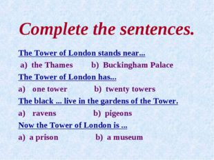 Complete the sentences. The Tower of London stands near... a) the Thames b) B