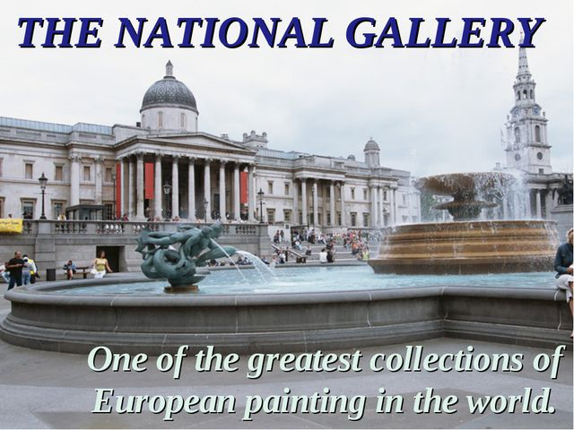 THE NATIONAL GALLERY One of the greatest collections of European painting in...