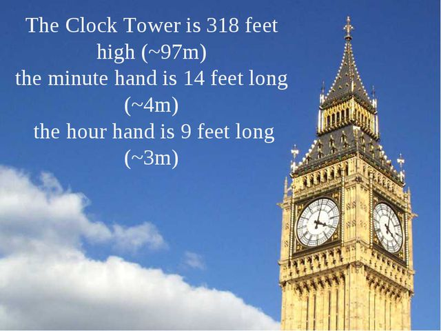 The Clock Tower is 318 feet high (~97m) the minute hand is 14 feet long (~4m)...