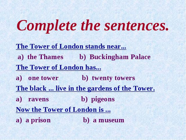 Complete the sentences. The Tower of London stands near... a) the Thames b) B...